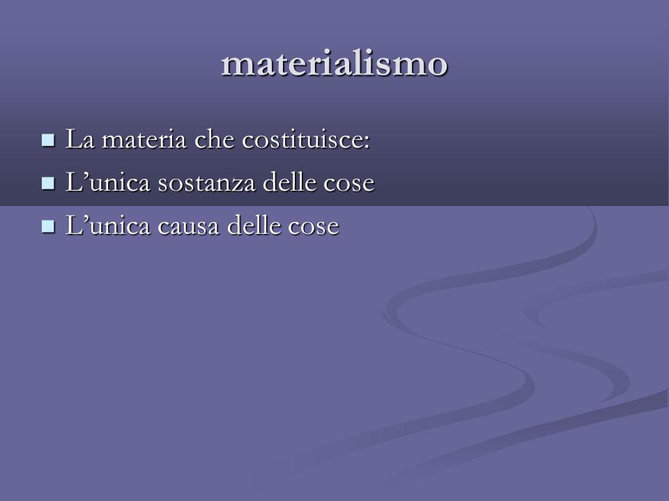 materialismo La materia che costituisce: La materia che costituisce: L'unica sostanza delle cose L'unica sostanza delle cose L'unica causa delle cose