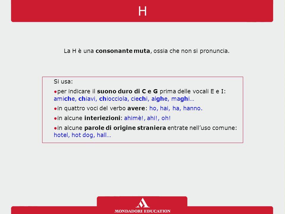 H La H è una consonante muta, ossia che non si pronuncia. Si usa: ●per indicare il suono duro di C e G prima delle vocali E e I: amiche, chiavi, chioc