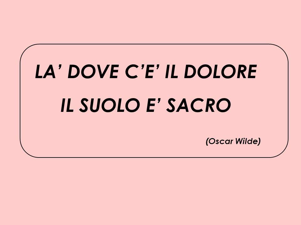 LA' DOVE C'E' IL DOLORE IL SUOLO E' SACRO (Oscar Wilde)