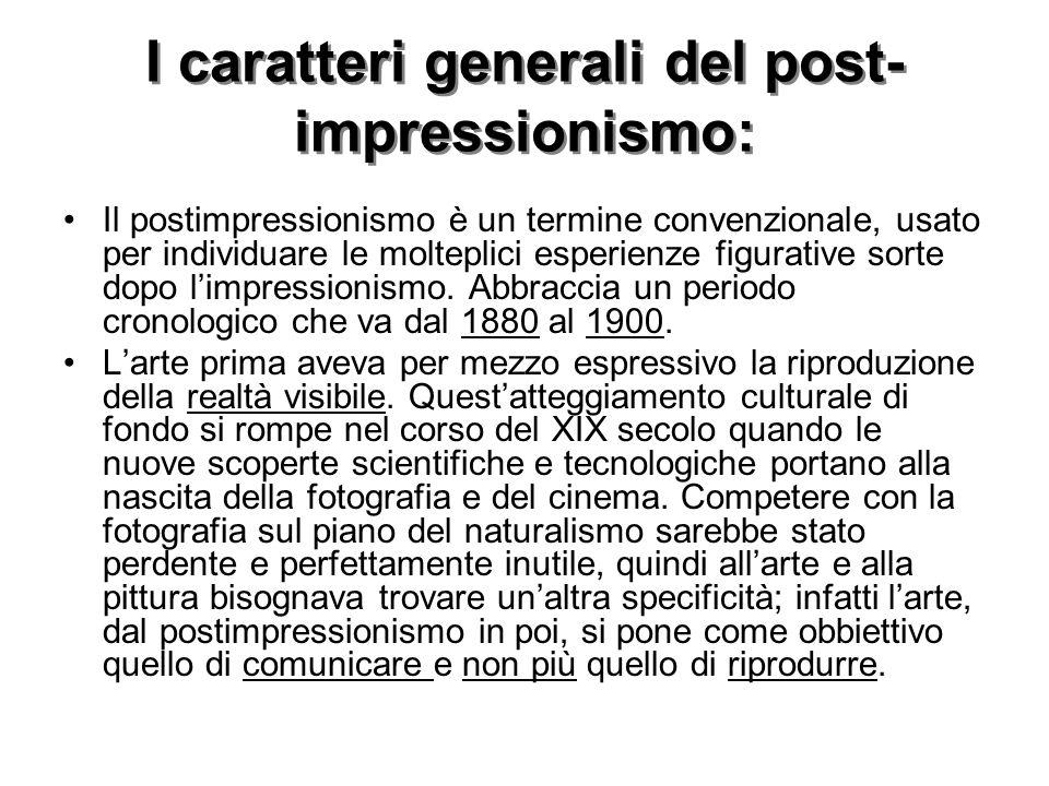 I caratteri generali del post- impressionismo: Il postimpressionismo è un termine convenzionale, usato per individuare le molteplici esperienze figurative sorte dopo l'impressionismo.