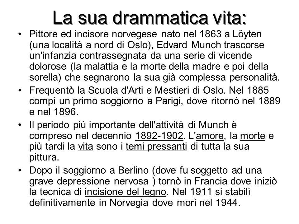 La sua drammatica vita: Pittore ed incisore norvegese nato nel 1863 a Löyten (una località a nord di Oslo), Edvard Munch trascorse un infanzia contrassegnata da una serie di vicende dolorose (la malattia e la morte della madre e poi della sorella) che segnarono la sua già complessa personalità.