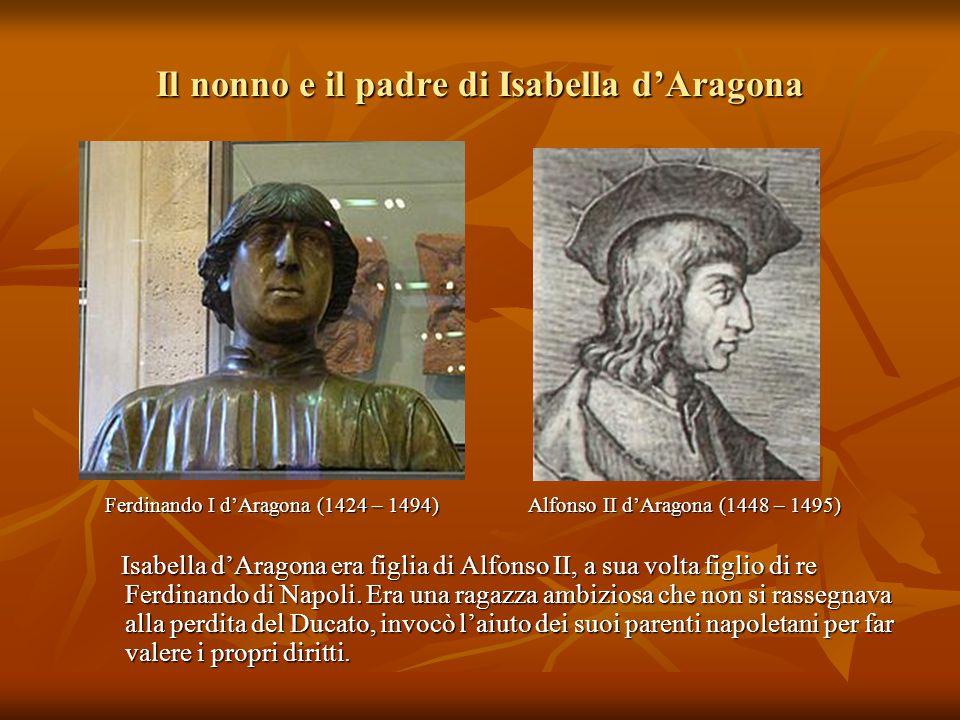 Il nonno e il padre di Isabella d'Aragona Ferdinando I d'Aragona (1424 – 1494) Alfonso II d'Aragona (1448 – 1495) Ferdinando I d'Aragona (1424 – 1494)