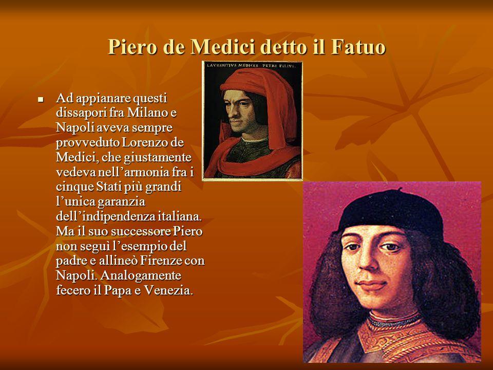 Piero de Medici detto il Fatuo Ad appianare questi dissapori fra Milano e Napoli aveva sempre provveduto Lorenzo de Medici, che giustamente vedeva nel