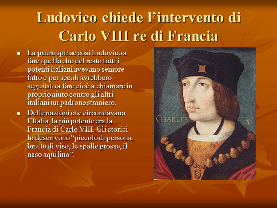 Ludovico chiede l'intervento di Carlo VIII re di Francia La paura spinse così Ludovico a fare quello che del resto tutti i potenti italiani avevano se