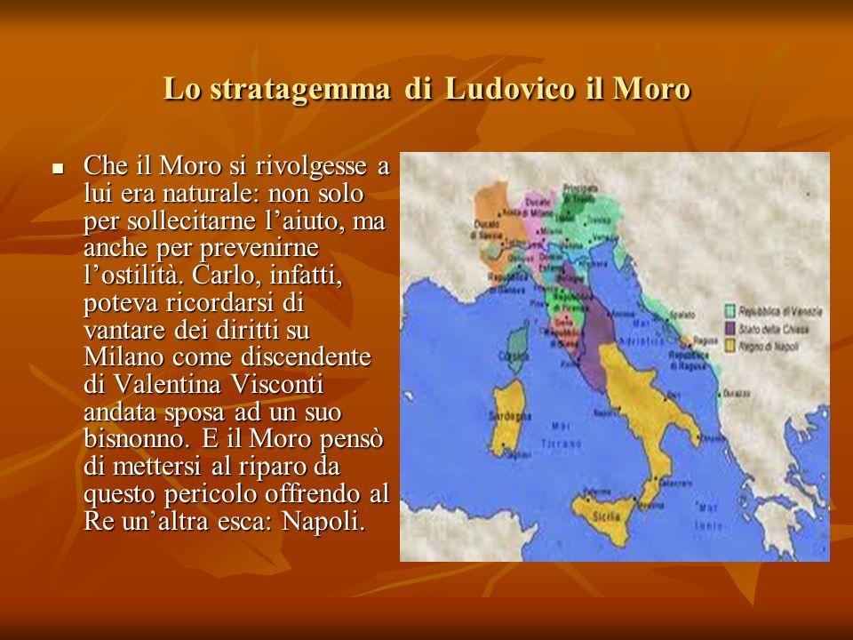 Lo stratagemma di Ludovico il Moro Che il Moro si rivolgesse a lui era naturale: non solo per sollecitarne l'aiuto, ma anche per prevenirne l'ostilità