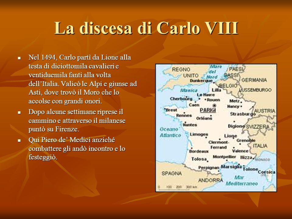 La discesa di Carlo VIII Nel 1494, Carlo partì da Lione alla testa di diciottomila cavalieri e ventiduemila fanti alla volta dell'Italia. Valicò le Al