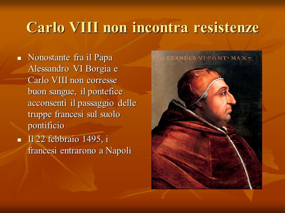 Carlo VIII non incontra resistenze Nonostante fra il Papa Alessandro VI Borgia e Carlo VIII non corresse buon sangue, il pontefice acconsentì il passa