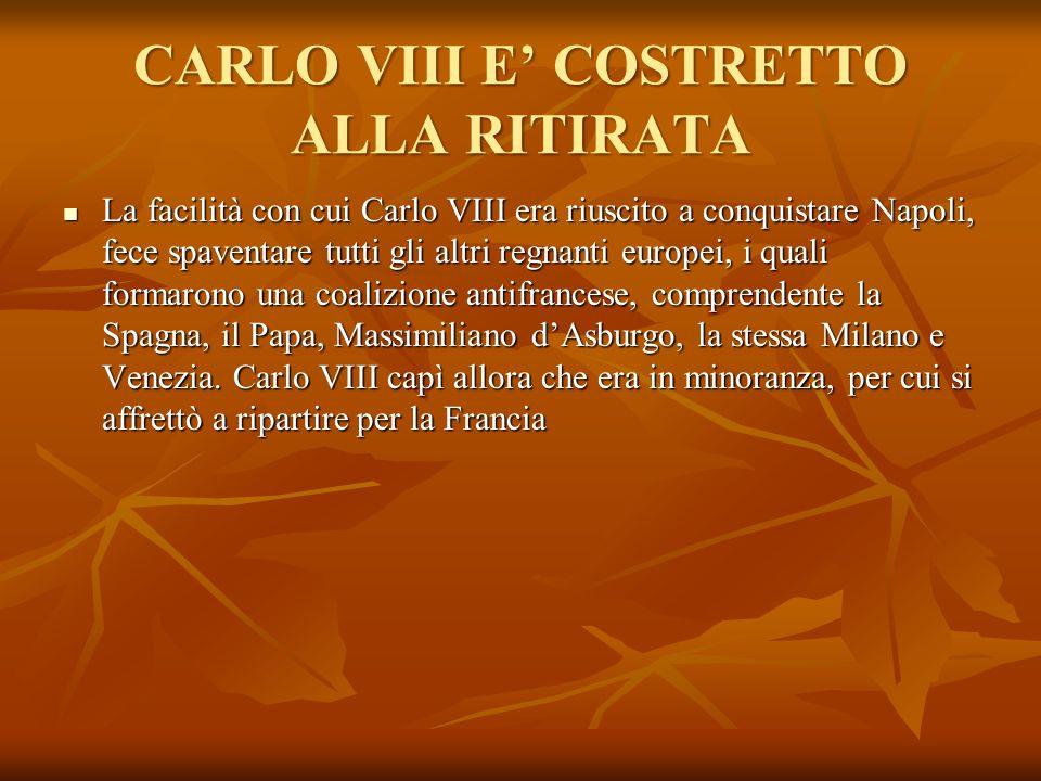 CARLO VIII E' COSTRETTO ALLA RITIRATA La facilità con cui Carlo VIII era riuscito a conquistare Napoli, fece spaventare tutti gli altri regnanti europ