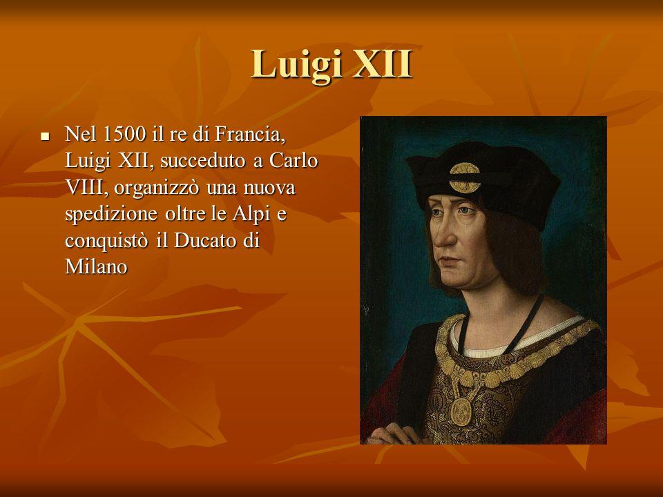 Luigi XII Nel 1500 il re di Francia, Luigi XII, succeduto a Carlo VIII, organizzò una nuova spedizione oltre le Alpi e conquistò il Ducato di Milano N