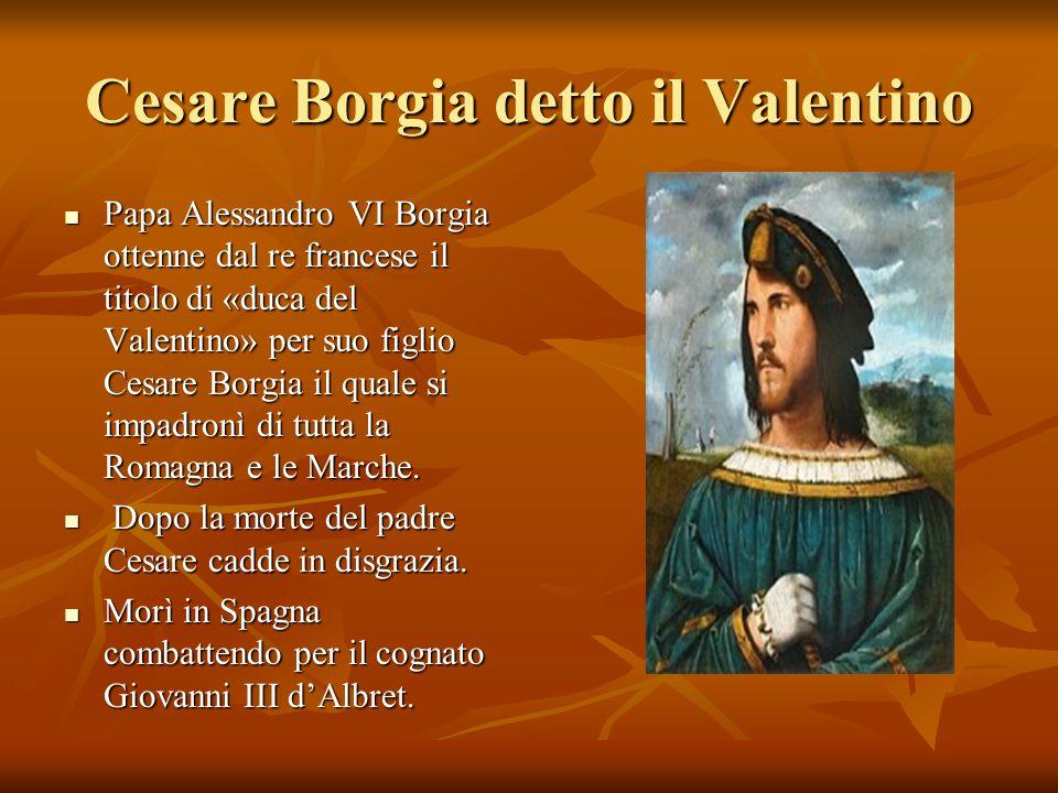 Cesare Borgia detto il Valentino Papa Alessandro VI Borgia ottenne dal re francese il titolo di «duca del Valentino» per suo figlio Cesare Borgia il q
