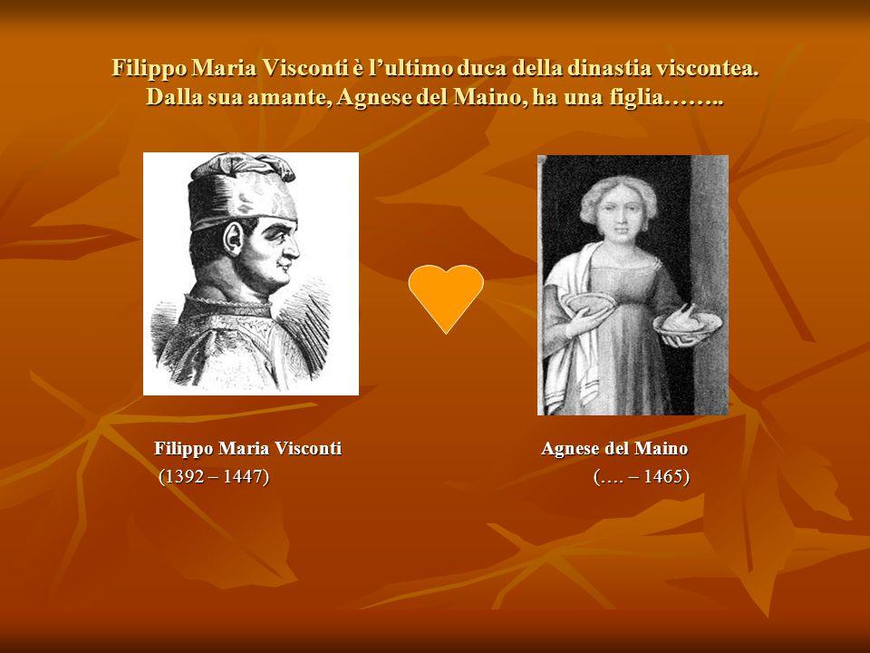 Filippo Maria Visconti è l'ultimo duca della dinastia viscontea. Dalla sua amante, Agnese del Maino, ha una figlia…….. Filippo Maria Visconti Agnese d