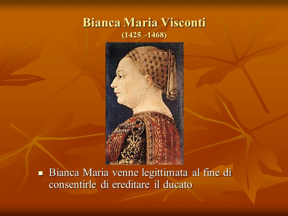 Bianca Maria Visconti (1425 -1468) Bianca Maria venne legittimata al fine di consentirle di ereditare il ducato Bianca Maria venne legittimata al fine