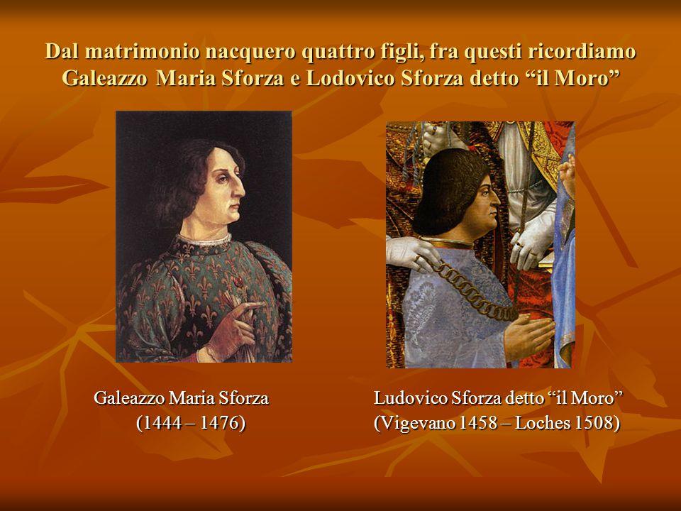 """Dal matrimonio nacquero quattro figli, fra questi ricordiamo Galeazzo Maria Sforza e Lodovico Sforza detto """"il Moro"""" Galeazzo Maria Sforza Ludovico Sf"""