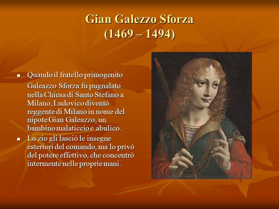 Gian Galezzo Sforza (1469 – 1494) Quando il fratello primogenito Galeazzo Sforza fu pugnalato nella Chiesa di Santo Stefano a Milano, Ludovico diventò
