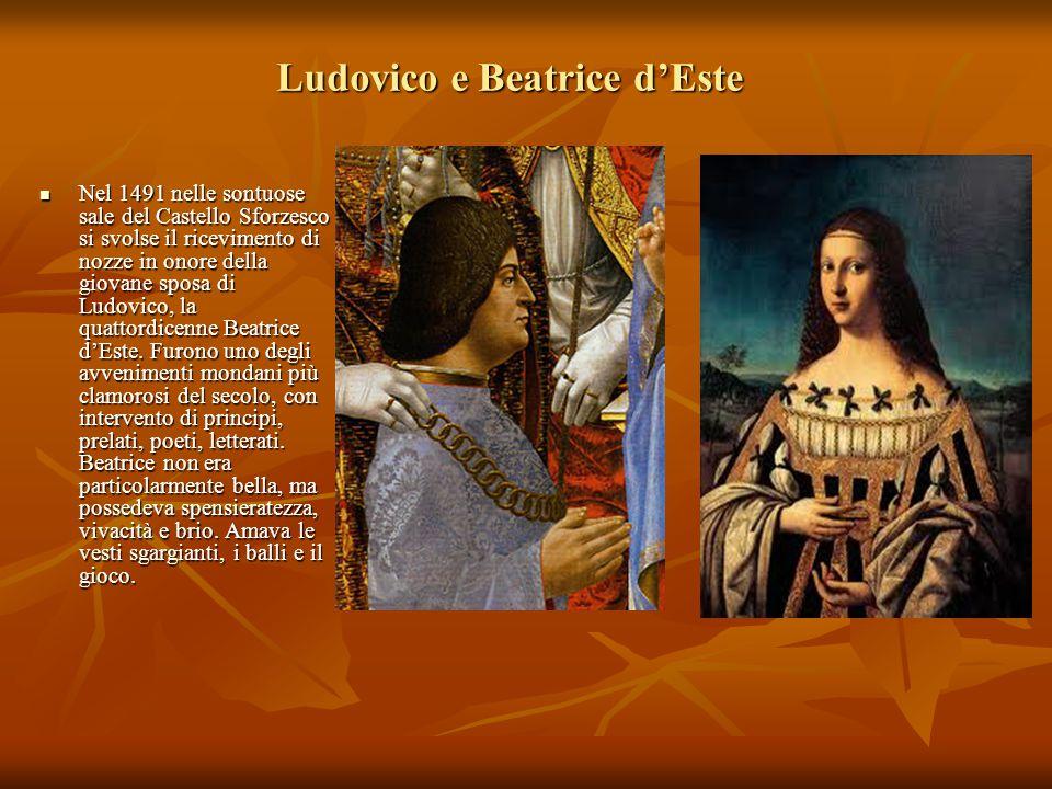 Ludovico e Beatrice d'Este Nel 1491 nelle sontuose sale del Castello Sforzesco si svolse il ricevimento di nozze in onore della giovane sposa di Ludov