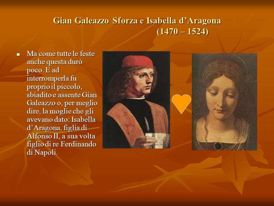 Gian Galeazzo Sforza e Isabella d'Aragona (1470 – 1524) Ma come tutte le feste anche questa durò poco. E ad interromperla fu proprio il piccolo, sbiad