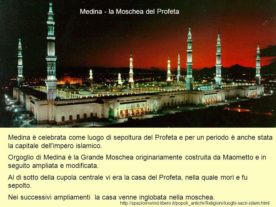 http://spazioinwind.libero.it/popoli_antichi/Religioni/luoghi-sacri-islam.html Medina - la Moschea del Profeta Medina è celebrata come luogo di sepolt