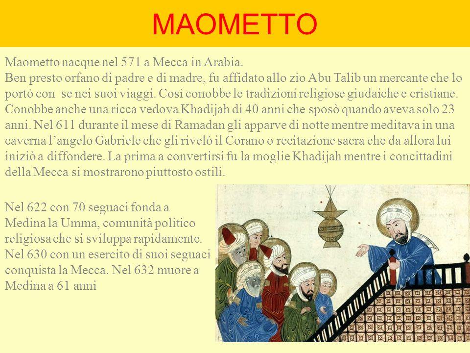 MAOMETTO Maometto nacque nel 571 a Mecca in Arabia. Ben presto orfano di padre e di madre, fu affidato allo zio Abu Talib un mercante che lo portò con