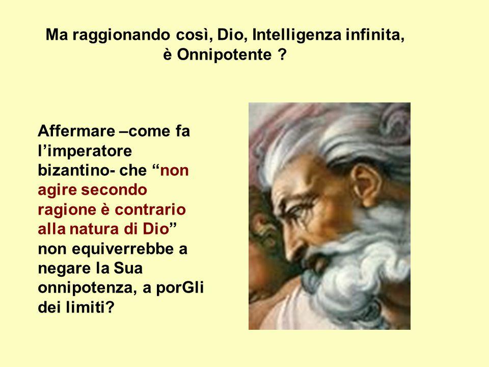 """Ma raggionando così, Dio, Intelligenza infinita, è Onnipotente ? Affermare –come fa l'imperatore bizantino- che """"non agire secondo ragione è contrario"""