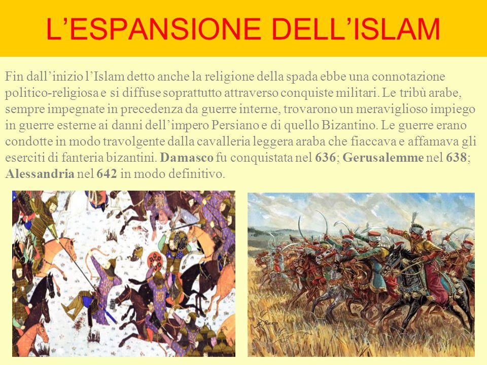 L'ESPANSIONE DELL'ISLAM Fin dall'inizio l'Islam detto anche la religione della spada ebbe una connotazione politico-religiosa e si diffuse soprattutto