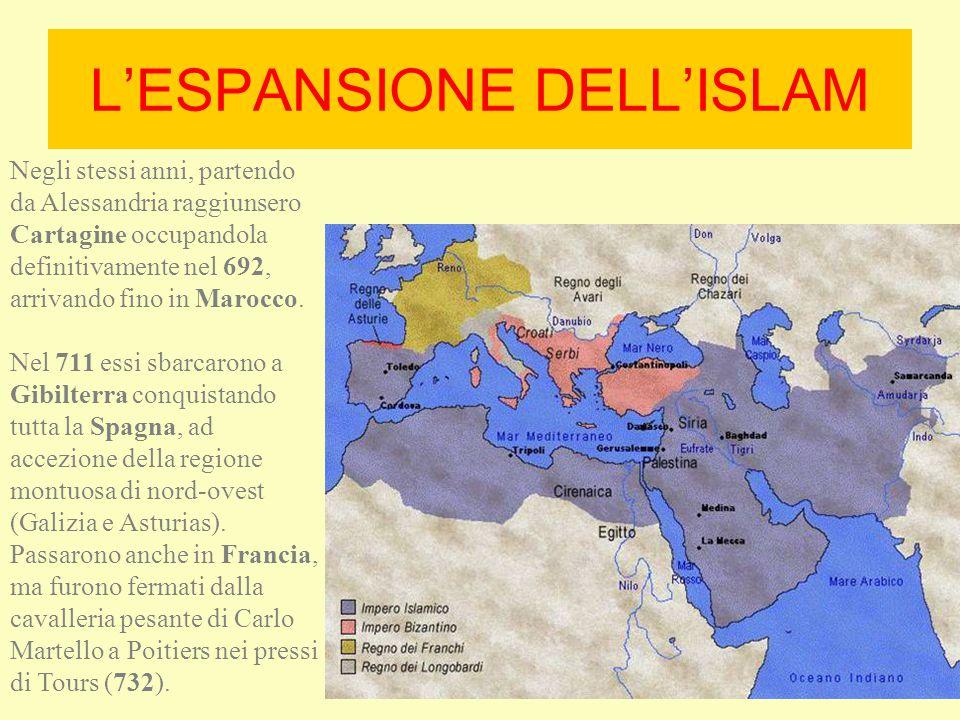 L'ESPANSIONE DELL'ISLAM Negli stessi anni, partendo da Alessandria raggiunsero Cartagine occupandola definitivamente nel 692, arrivando fino in Marocc