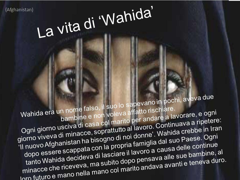 La vita di 'Wahida' (Afghanistan) Wahida era un nome falso, il suo lo sapevano in pochi, aveva due bambine e non voleva affatto rischiare. Ogni giorno