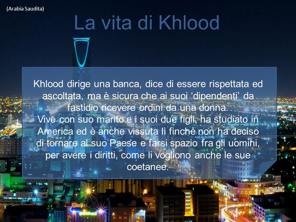 La vita di Khlood (Arabia Saudita) Khlood dirige una banca, dice di essere rispettata ed ascoltata, ma è sicura che ai suoi 'dipendenti' da fastidio r