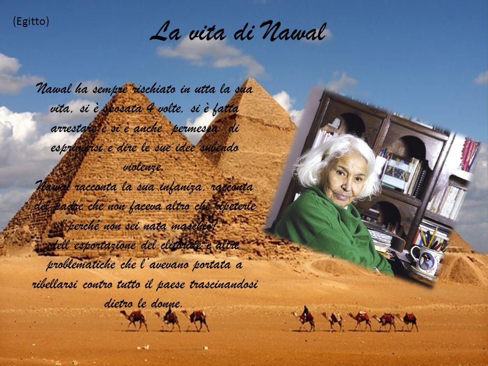 La vita di Nawal (Egitto) Nawal ha sempre rischiato in utta la sua vita, si è sposata 4 volte, si è fatta arrestare e si è anche 'permessa' di esprime