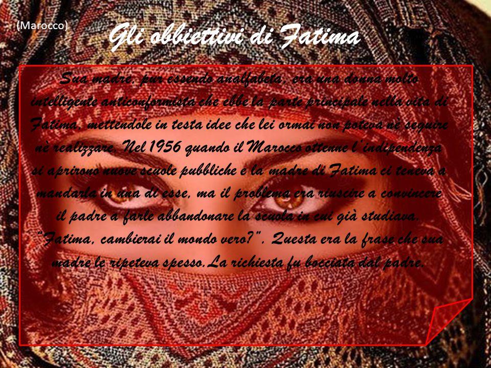 Gli obbiettivi di Fatima (Marocco) Sua madre, pur essendo analfabeta, era una donna molto intelligente anticonformista che ebbe la parte principale ne