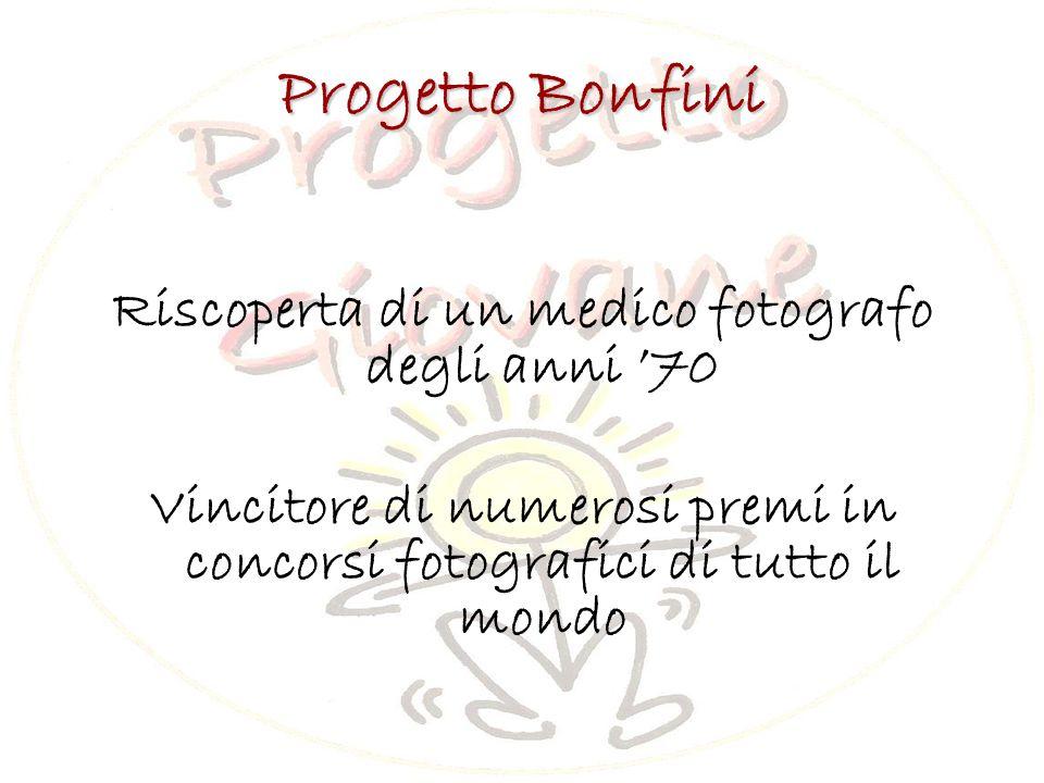 Progetto Bonfini Riscoperta di un medico fotografo degli anni '70 Vincitore di numerosi premi in concorsi fotografici di tutto il mondo