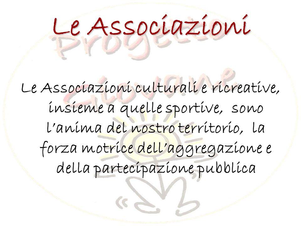 Le Associazioni Le Associazioni culturali e ricreative, insieme a quelle sportive, sono l'anima del nostro territorio, la forza motrice dell'aggregazione e della partecipazione pubblica