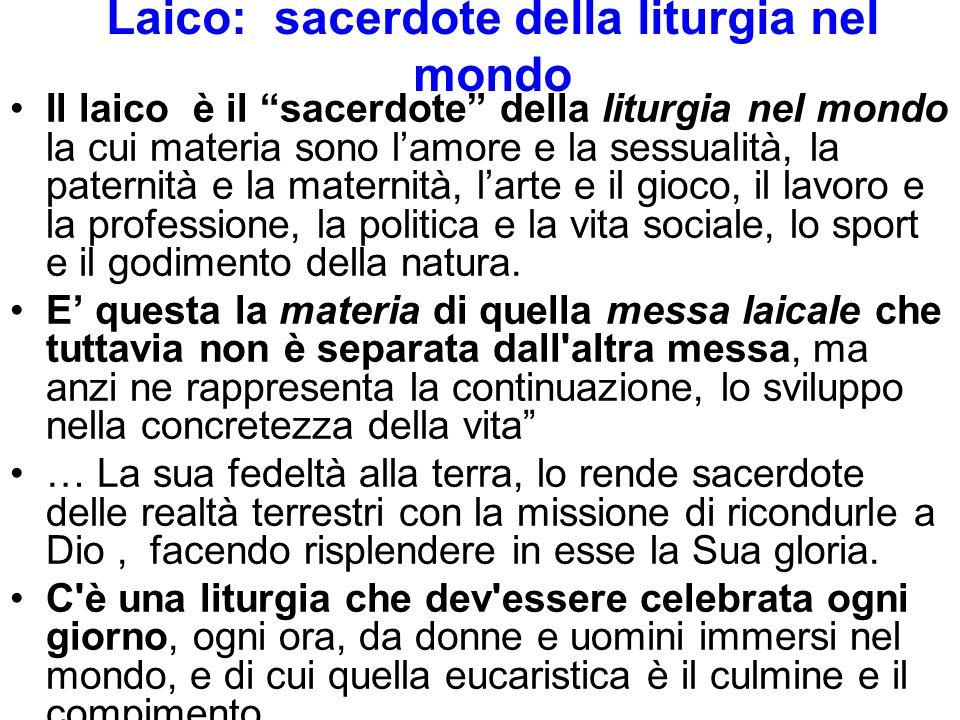 Laico: sacerdote della liturgia nel mondo Il laico è il sacerdote della liturgia nel mondo la cui materia sono l'amore e la sessualità, la paternità e la maternità, l'arte e il gioco, il lavoro e la professione, la politica e la vita sociale, lo sport e il godimento della natura.