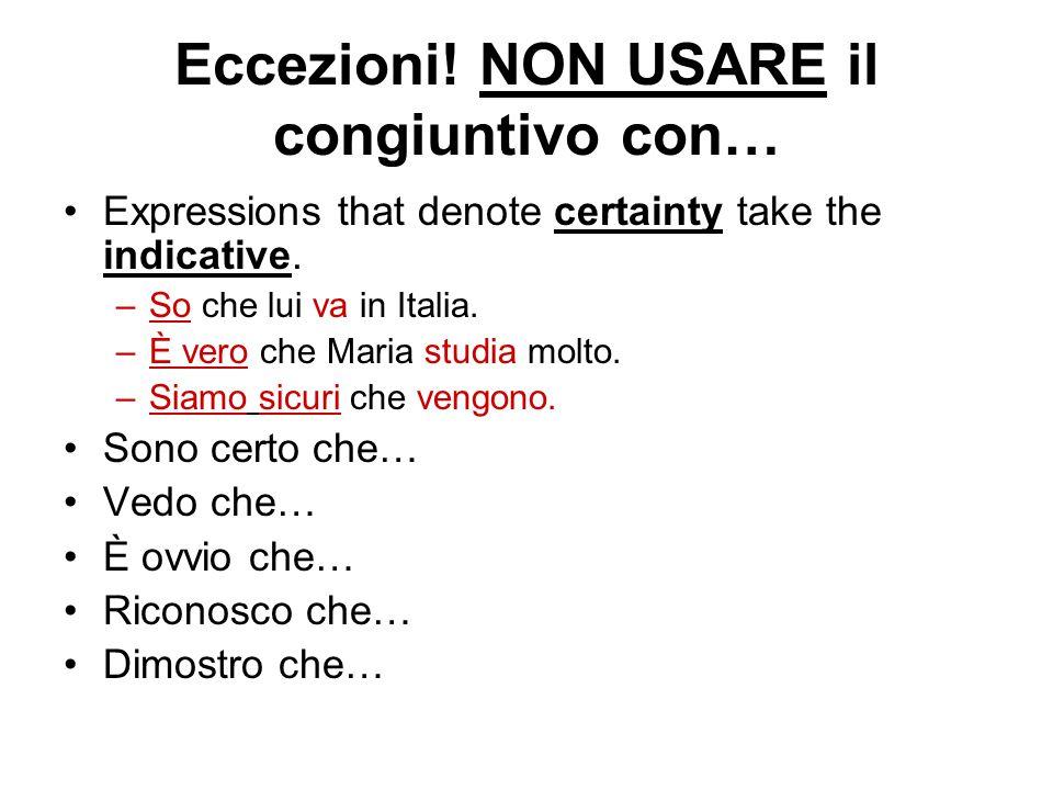 Eccezioni! NON USARE il congiuntivo con… Expressions that denote certainty take the indicative. –So che lui va in Italia. –È vero che Maria studia mol