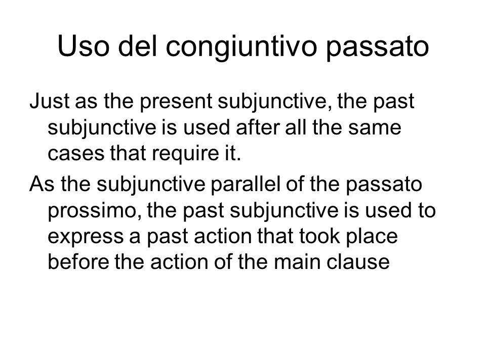 Uso del congiuntivo passato Just as the present subjunctive, the past subjunctive is used after all the same cases that require it. As the subjunctive