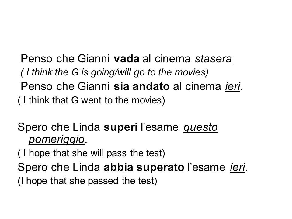 Penso che Gianni vada al cinema stasera ( I think the G is going/will go to the movies) Penso che Gianni sia andato al cinema ieri. ( I think that G w