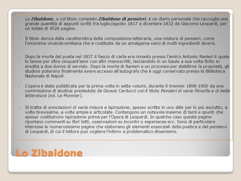 Lo Zibaldone Lo Zibaldone, o col titolo completo Zibaldone di pensieri, è un diario personale che raccoglie una grande quantità di appunti scritti tra luglio/agosto 1817 e dicembre 1832 da Giacomo Leopardi, per un totale di 4526 pagine.