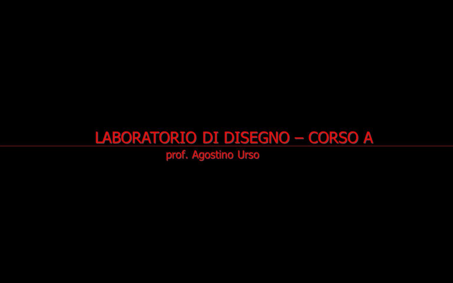 prof. Agostino Urso prof. Agostino Urso LABORATORIO DI DISEGNO – CORSO A