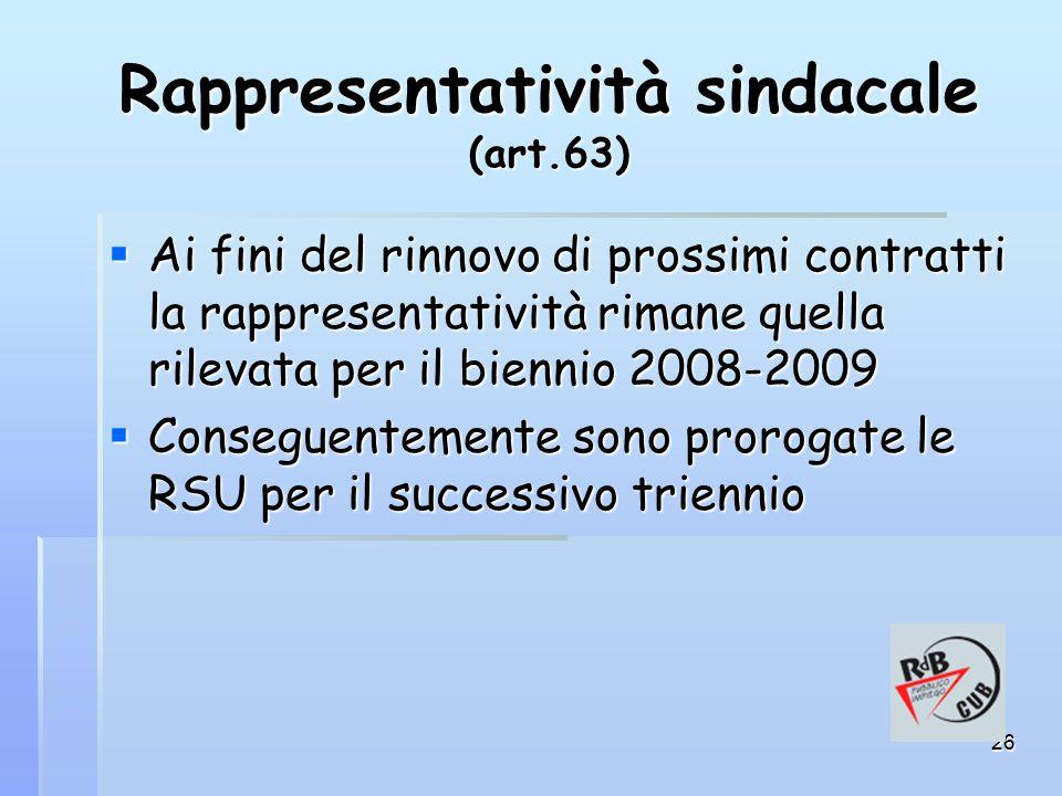 26 Rappresentatività sindacale (art.63)  Ai fini del rinnovo di prossimi contratti la rappresentatività rimane quella rilevata per il biennio 2008-2009  Conseguentemente sono prorogate le RSU per il successivo triennio
