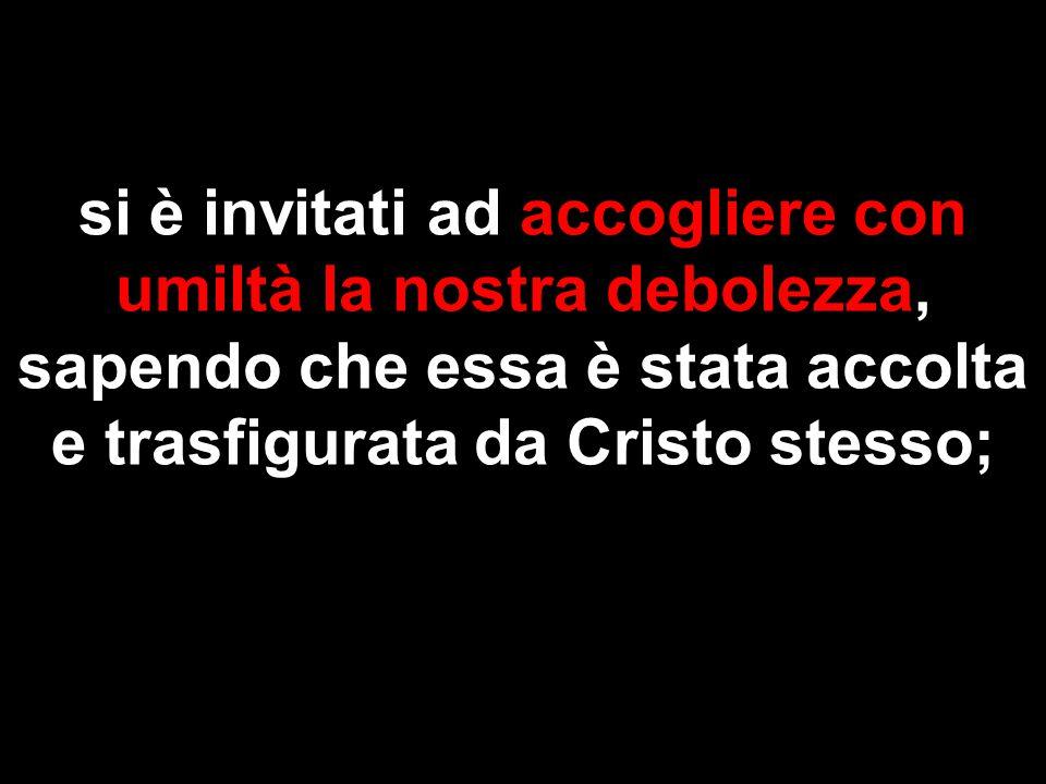 si è invitati ad accogliere con umiltà la nostra debolezza, sapendo che essa è stata accolta e trasfigurata da Cristo stesso;