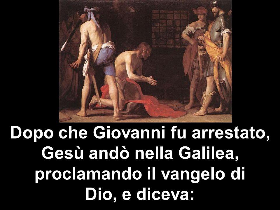 Dopo che Giovanni fu arrestato, Gesù andò nella Galilea, proclamando il vangelo di Dio, e diceva: