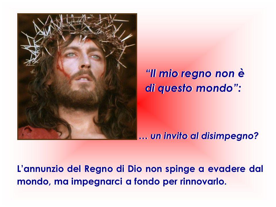 """""""Il mio regno non è di questo mondo"""": """"Il mio regno non è di questo mondo"""": L'annunzio del Regno di Dio non spinge a evadere dal mondo, ma impegnarci"""