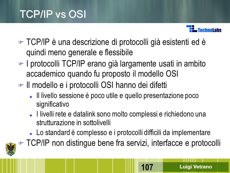 Luigi Vetrano 107 TCP/IP vs OSI F TCP/IP è una descrizione di protocolli già esistenti ed è quindi meno generale e flessibile F I protocolli TCP/IP er