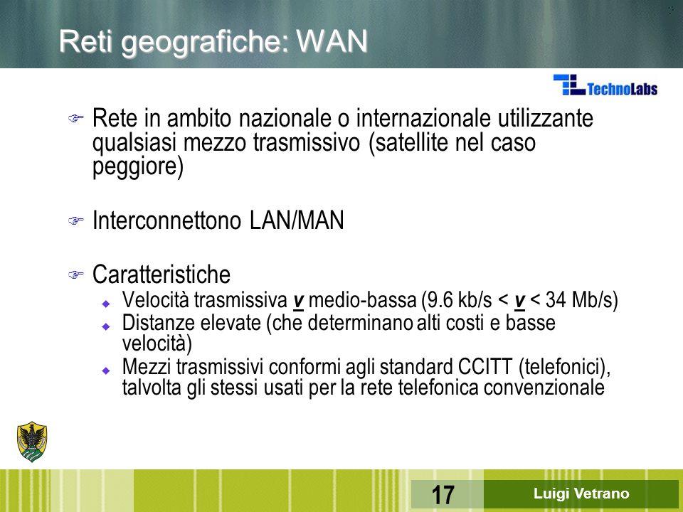 Luigi Vetrano 17 Reti geografiche: WAN F Rete in ambito nazionale o internazionale utilizzante qualsiasi mezzo trasmissivo (satellite nel caso peggior