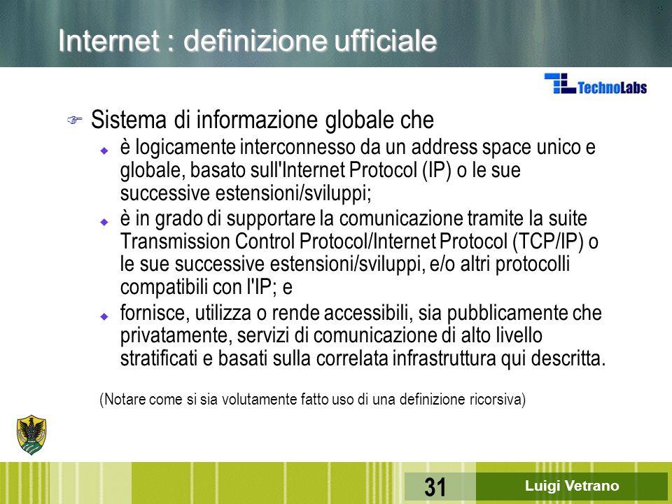 Luigi Vetrano 31 Internet : definizione ufficiale F Sistema di informazione globale che u è logicamente interconnesso da un address space unico e glob