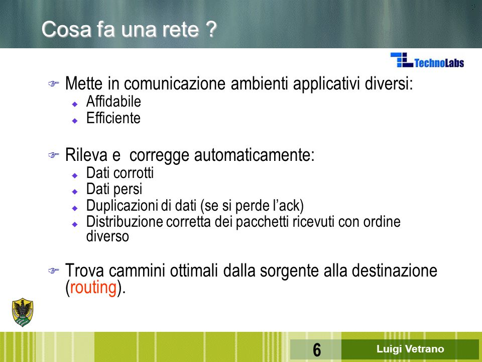 Luigi Vetrano 6 Cosa fa una rete ? F Mette in comunicazione ambienti applicativi diversi: u Affidabile u Efficiente F Rileva e corregge automaticament