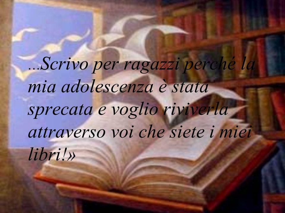 … Scrivo per ragazzi perché la mia adolescenza è stata sprecata e voglio riviverla attraverso voi che siete i miei libri!»