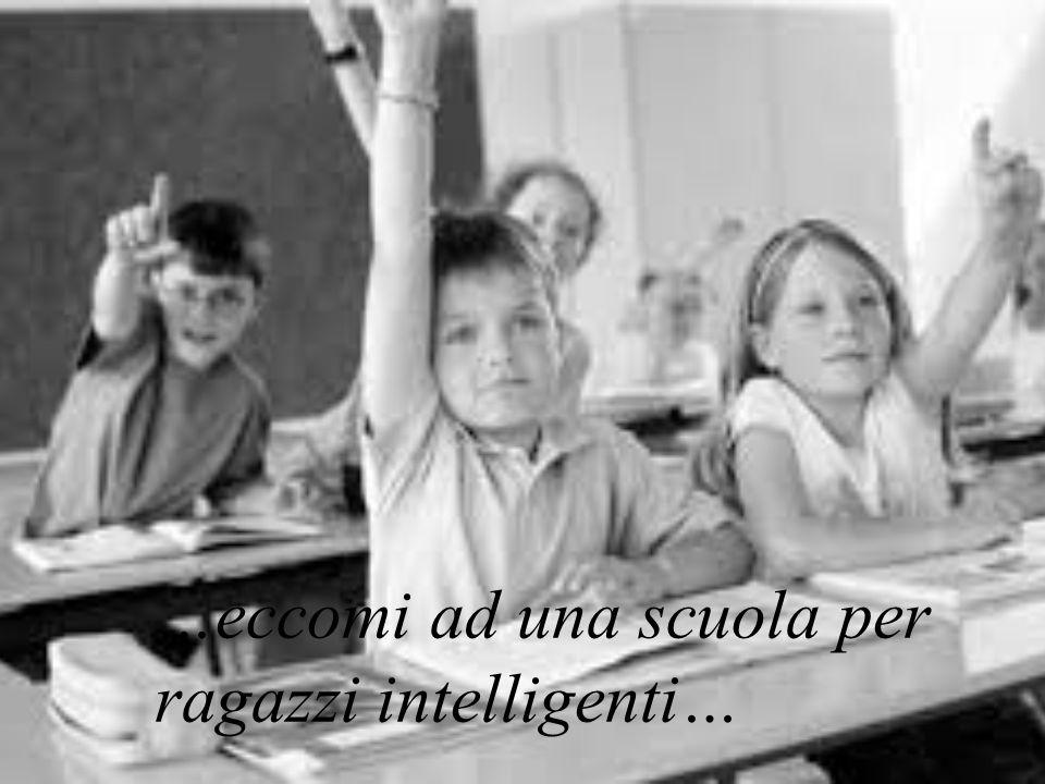 …eccomi ad una scuola per ragazzi intelligenti…