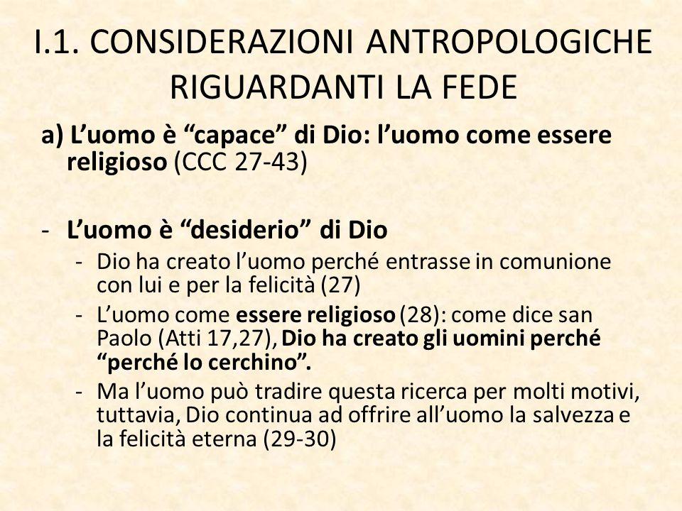 """I.1. CONSIDERAZIONI ANTROPOLOGICHE RIGUARDANTI LA FEDE a) L'uomo è """"capace"""" di Dio: l'uomo come essere religioso (CCC 27-43) -L'uomo è """"desiderio"""" di"""