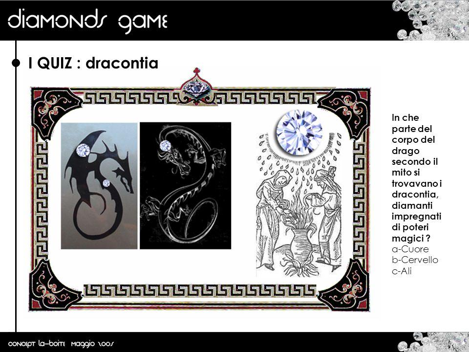 I QUIZ : dracontia In che parte del corpo del drago secondo il mito si trovavano i dracontia, diamanti impregnati di poteri magici ? a-Cuore b-Cervell