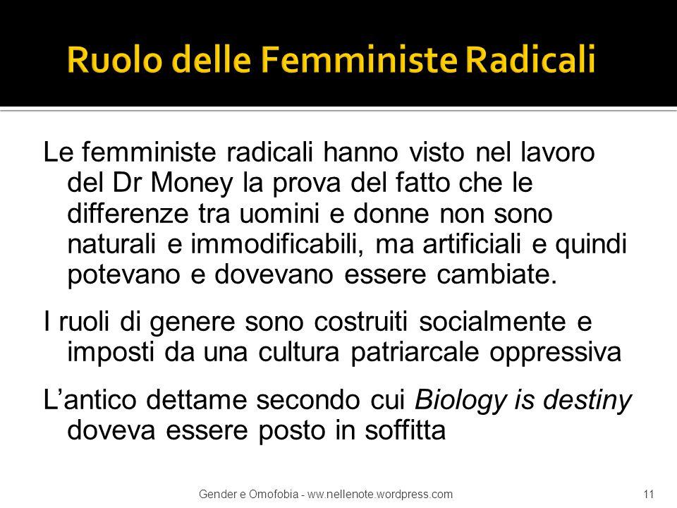 Le femministe radicali hanno visto nel lavoro del Dr Money la prova del fatto che le differenze tra uomini e donne non sono naturali e immodificabili,